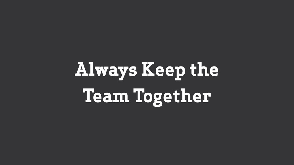 Always Keep the Team Together