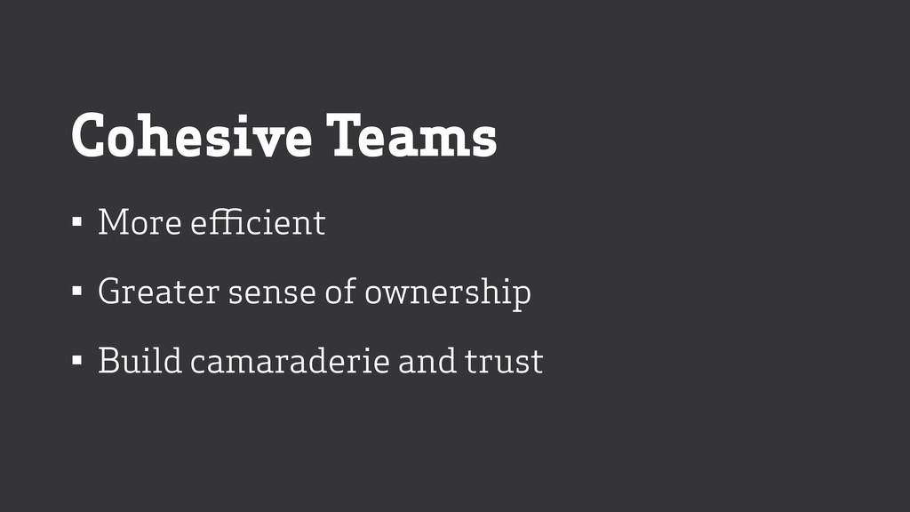 Cohesive Teams • More efficient • Greater sense...