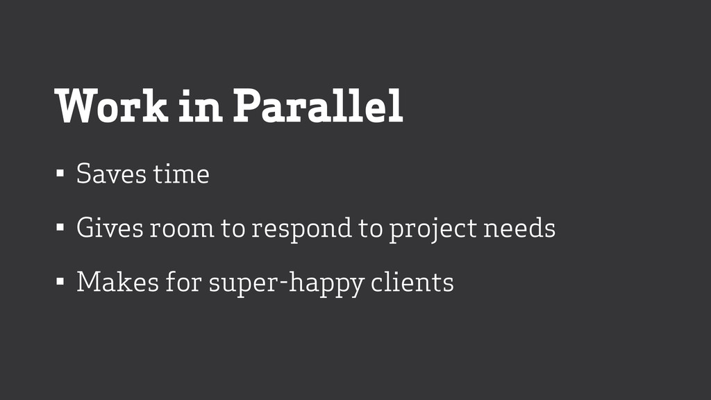 Work in Parallel • Saves time • Gives room to r...