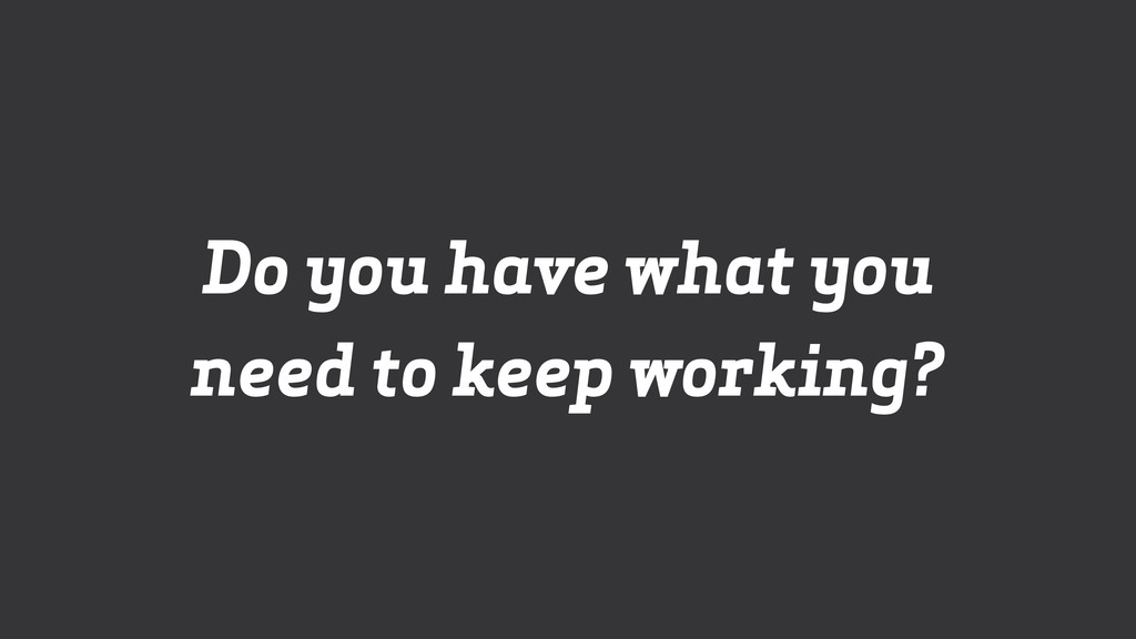 Do you have what you need to keep working?