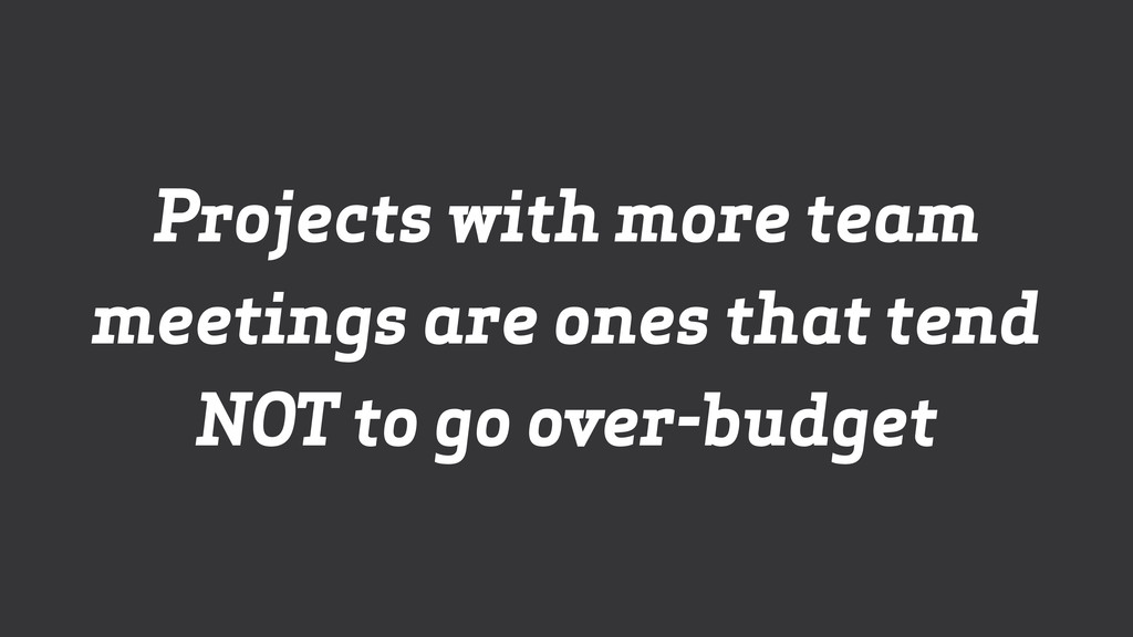 Projects with more team meetings are ones that ...