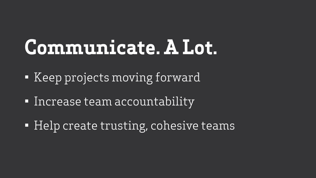 Communicate. A Lot. • Keep projects moving forw...