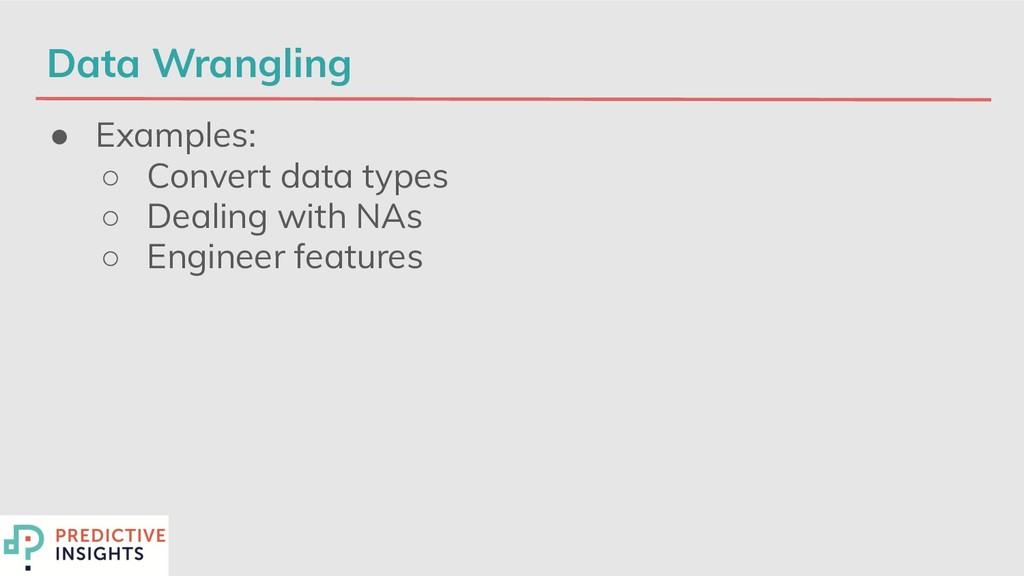 Data Wrangling ● Examples: ○ Convert data types...