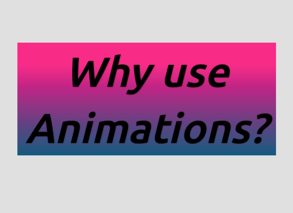 Why use Why use Why use Why use Animations? Ani...
