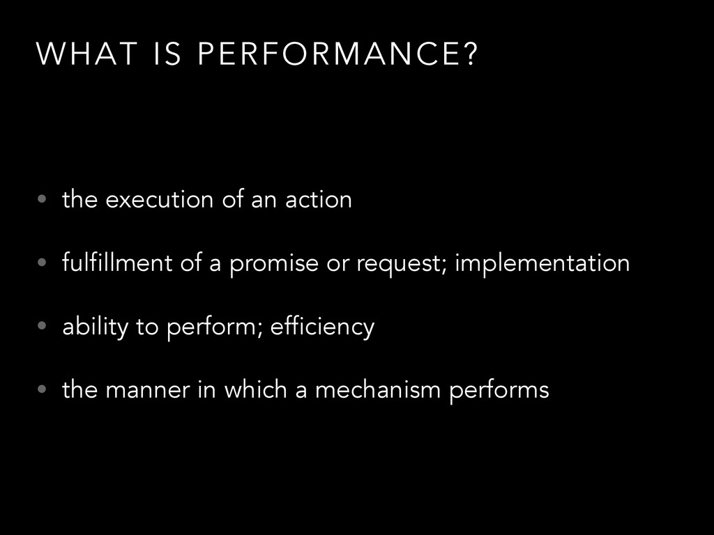 WHAT IS PERFORMANCE? • the execution of an acti...