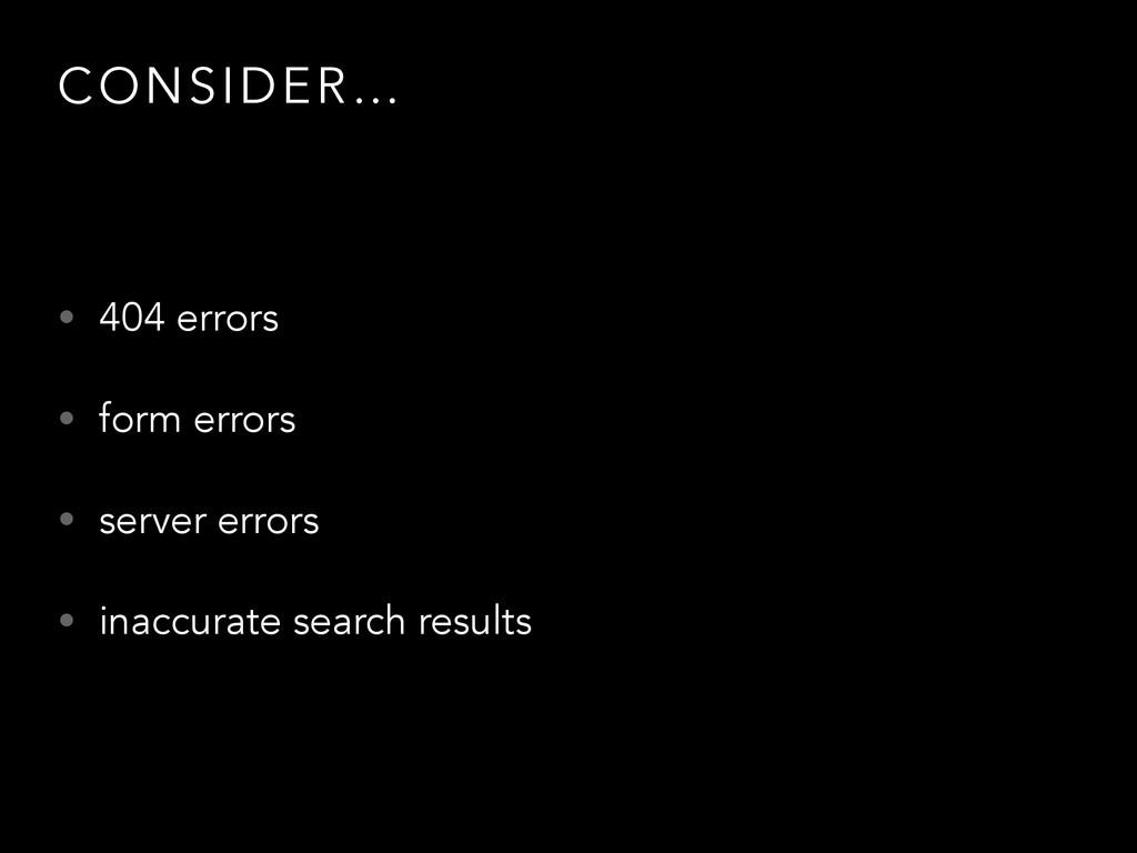 CONSIDER… • 404 errors • form errors • server e...