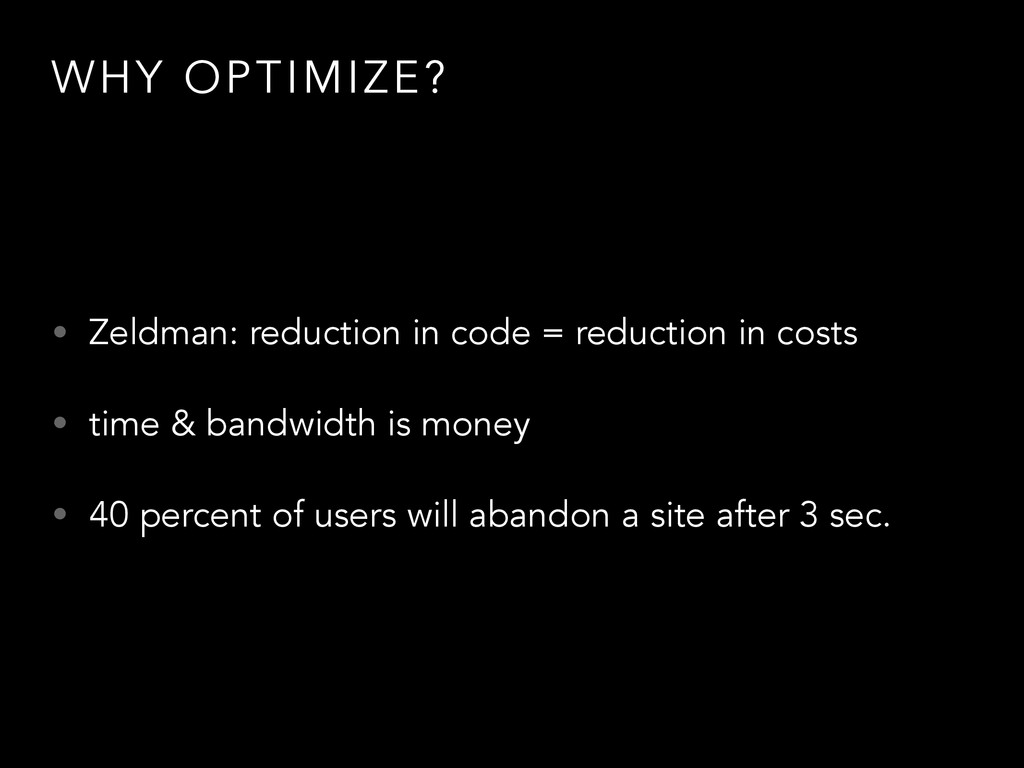 WHY OPTIMIZE? • Zeldman: reduction in code = re...