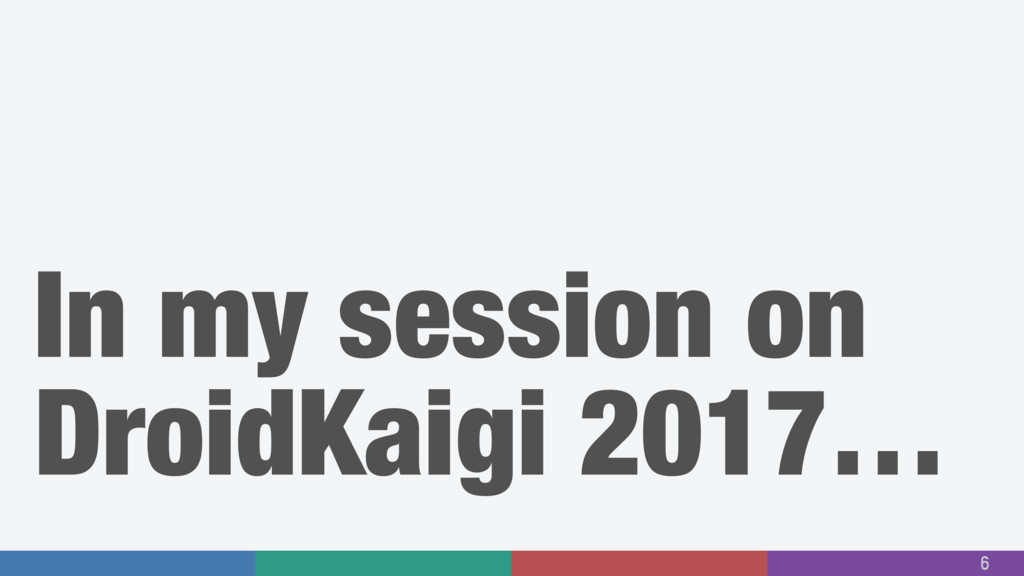 In my session on DroidKaigi 2017… 6