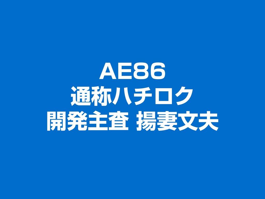 AE86 通称ハチロク 開発主査 揚妻文夫