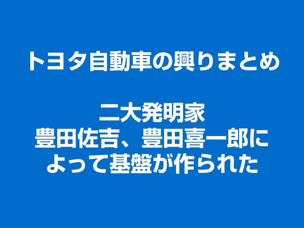 トヨタ自動車の興りまとめ 二大発明家 豊田佐吉、豊田喜一郎に よって基盤が作られた