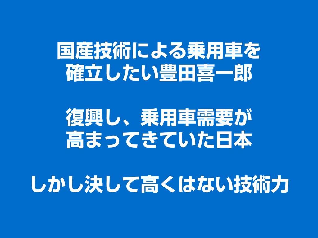 国産技術による乗用車を 確立したい豊田喜一郎 復興し、乗用車需要が 高まってきていた日本 しか...