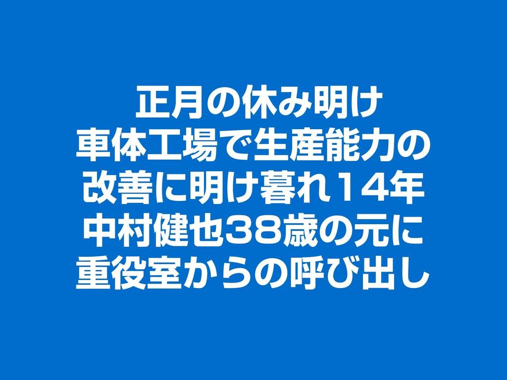 正月の休み明け 車体工場で生産能力の 改善に明け暮れ14年 中村健也38歳の元に 重役室からの...