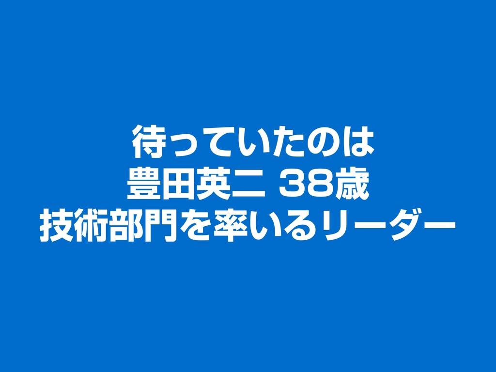 待っていたのは 豊田英二 38歳 技術部門を率いるリーダー