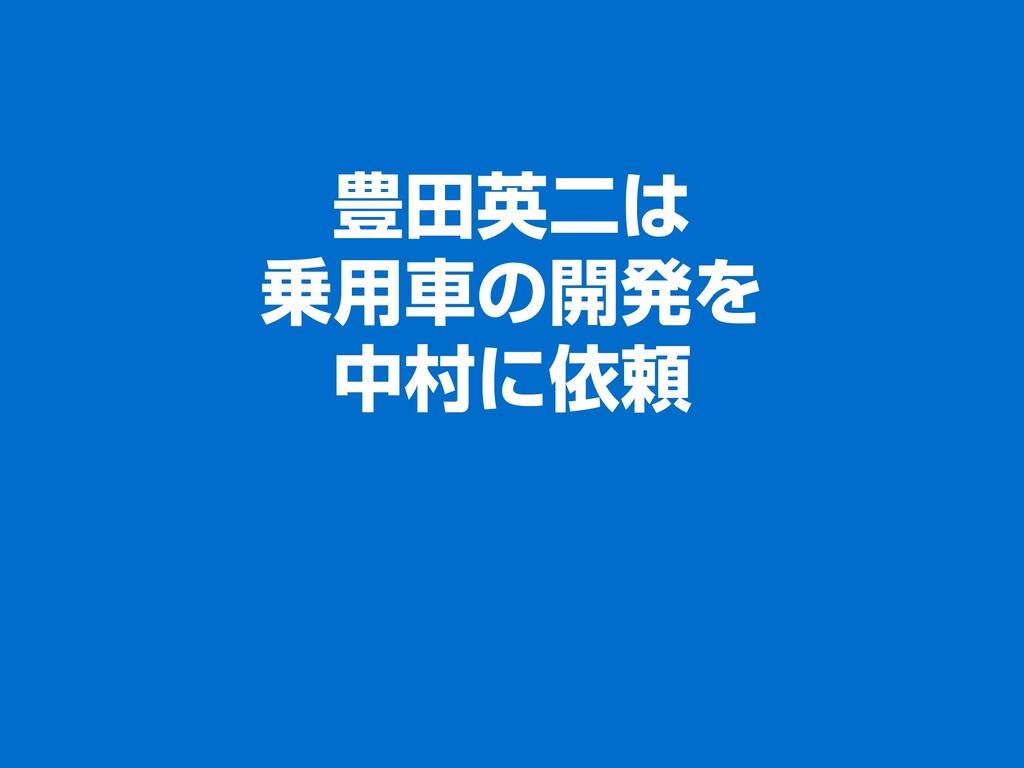 豊田英二は 乗用車の開発を 中村に依頼