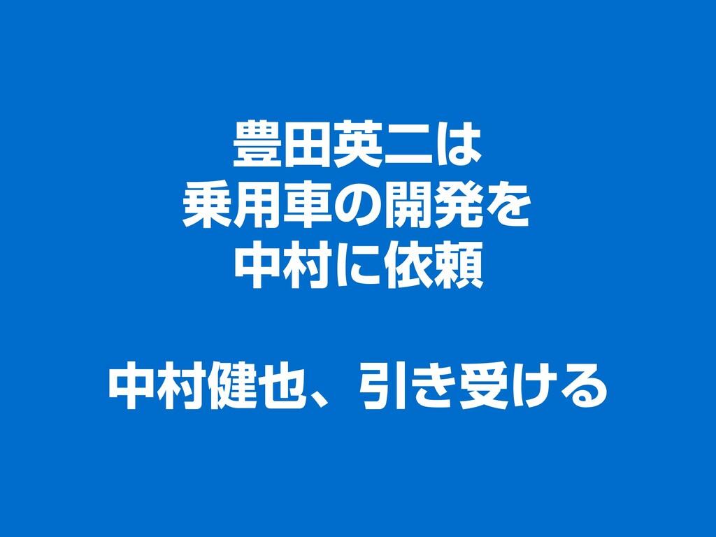 豊田英二は 乗用車の開発を 中村に依頼 中村健也、引き受ける