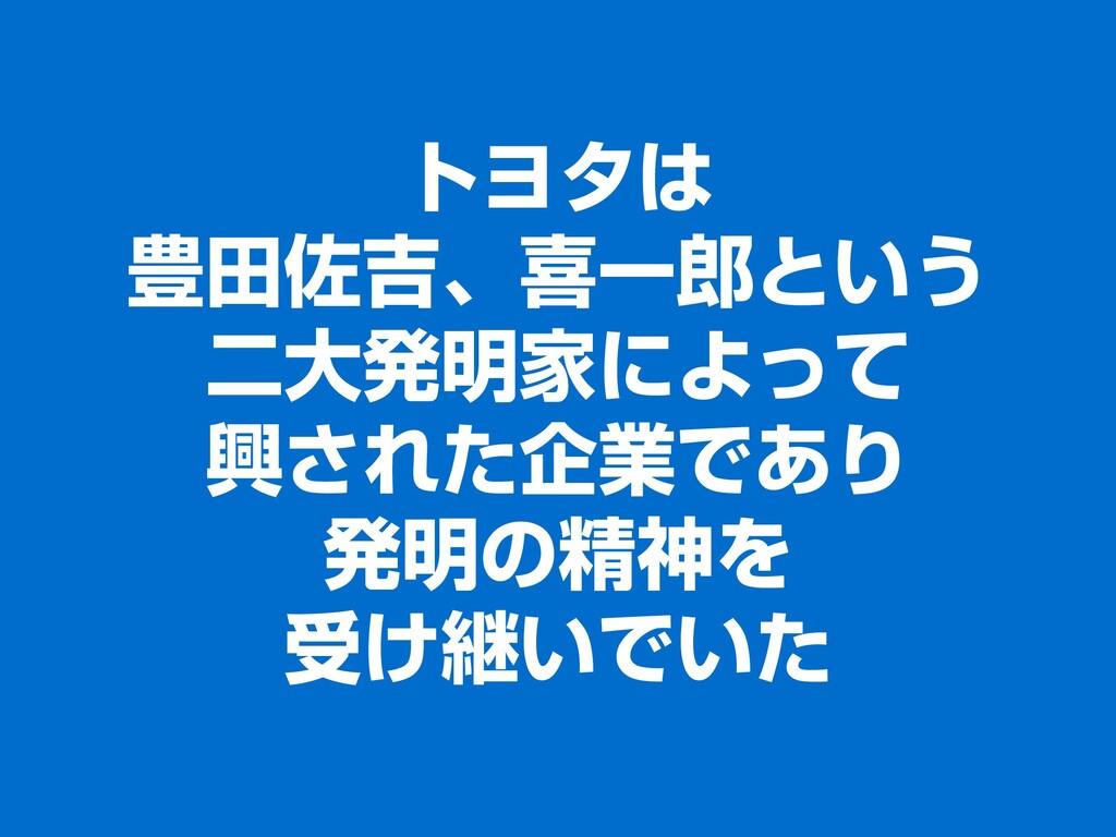トヨタは 豊田佐吉、喜一郎という 二大発明家によって 興された企業であり 発明の精神を 受け継...