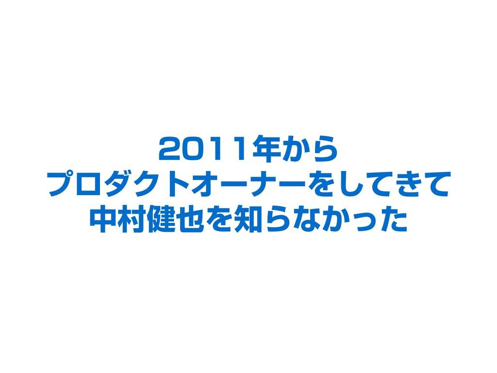 2011年から プロダクトオーナーをしてきて 中村健也を知らなかった