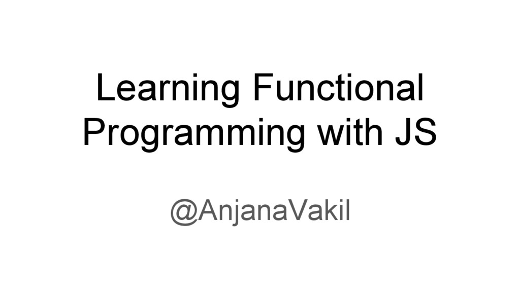 Learning Functional Programming with JS @Anjana...