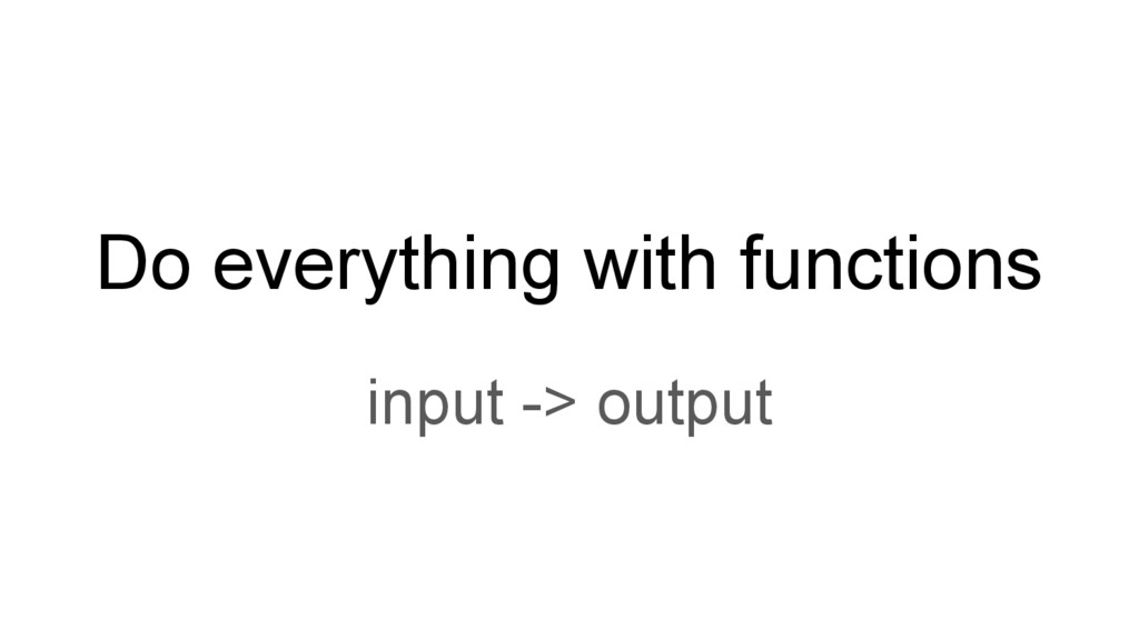 Do everything with functions input -> output