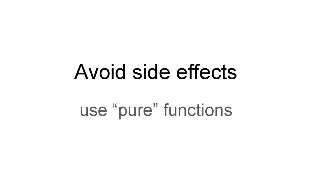 """Avoid side effects use """"pure"""" functions"""