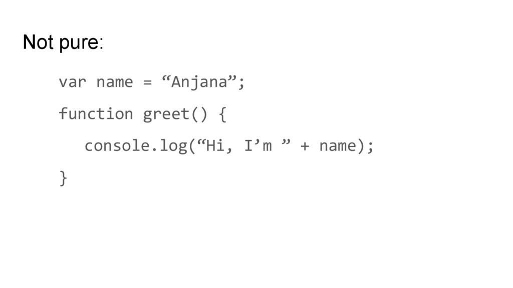 "Not pure: var name = ""Anjana""; function greet()..."
