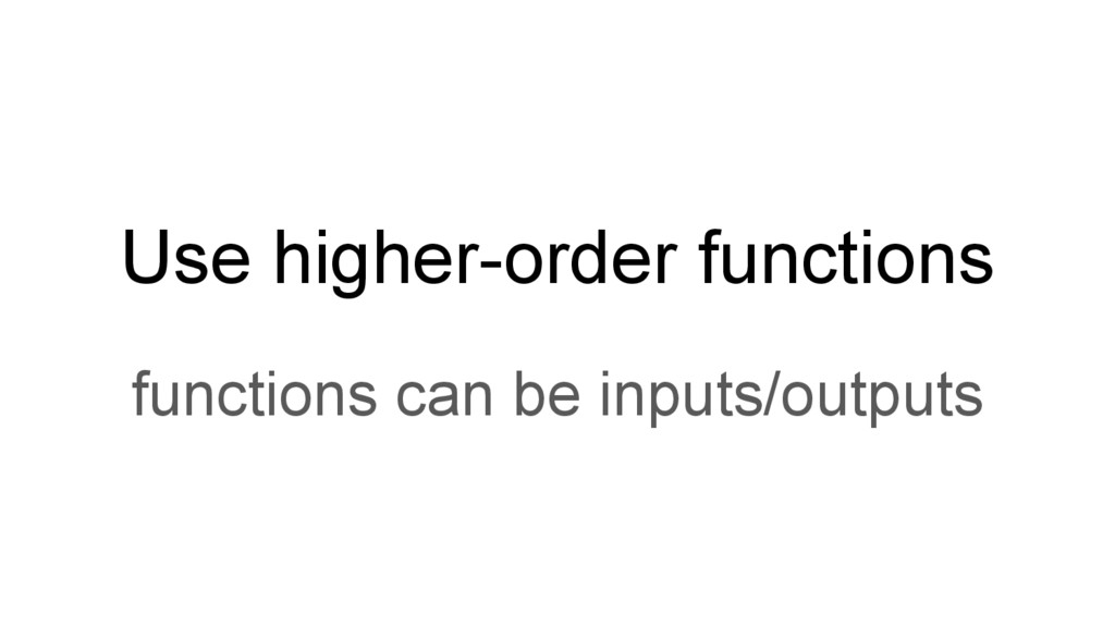 Use higher-order functions functions can be inp...