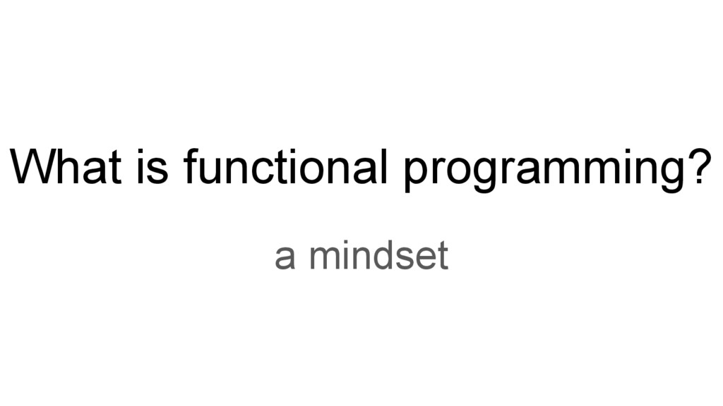 What is functional programming? a mindset