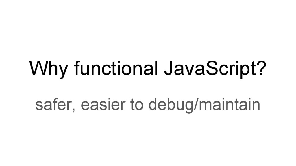 Why functional JavaScript? safer, easier to deb...