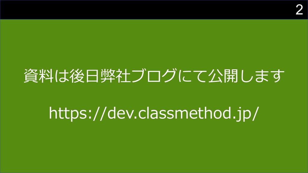2 資料は後⽇弊社ブログにて公開します https://dev.classmethod.jp/