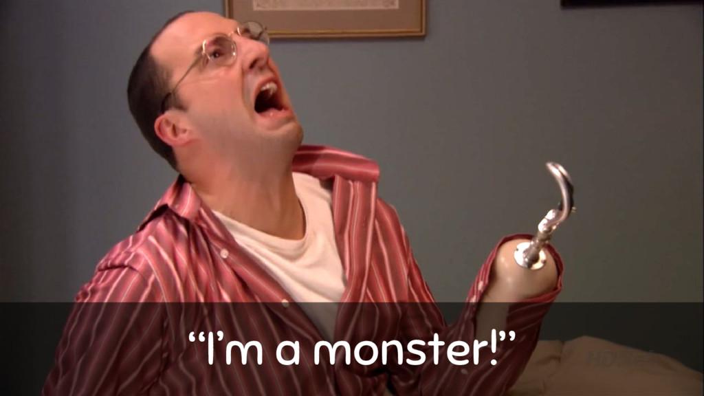 """""""I'm a monster!"""""""