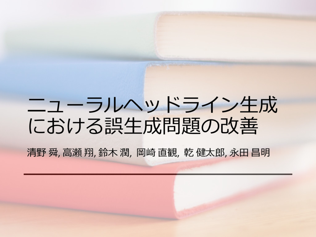 ニューラルヘッドライン⽣成 における誤⽣成問題の改善 清野 舜, ⾼瀬 翔, 鈴⽊ 潤, 岡崎...
