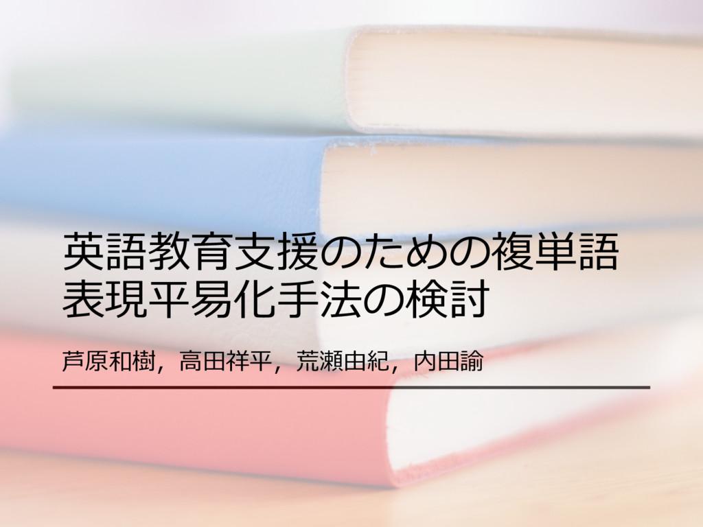英語教育⽀援のための複単語 表現平易化⼿法の検討 芦原和樹,⾼⽥祥平,荒瀬由紀,内⽥諭