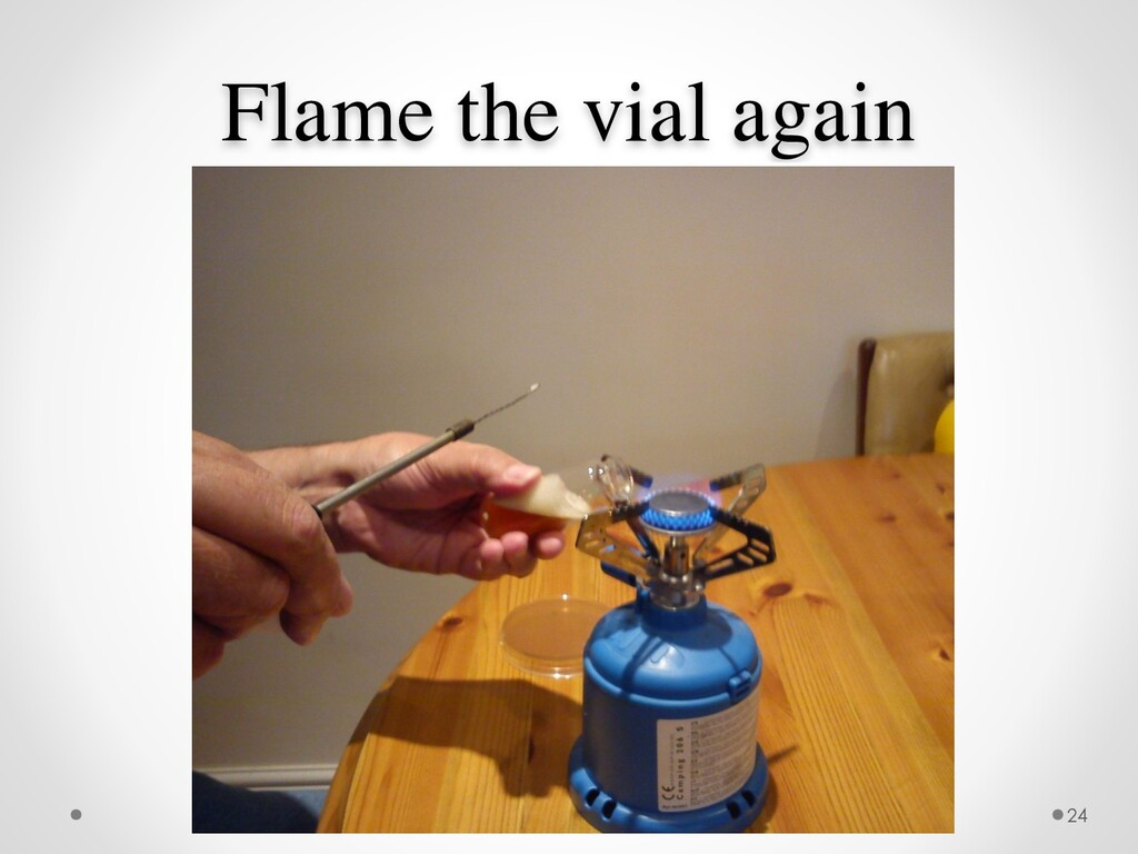 Flame the vial again 24