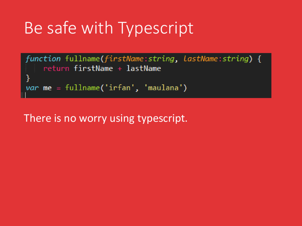 Be safe with Typescript There is no worry using...