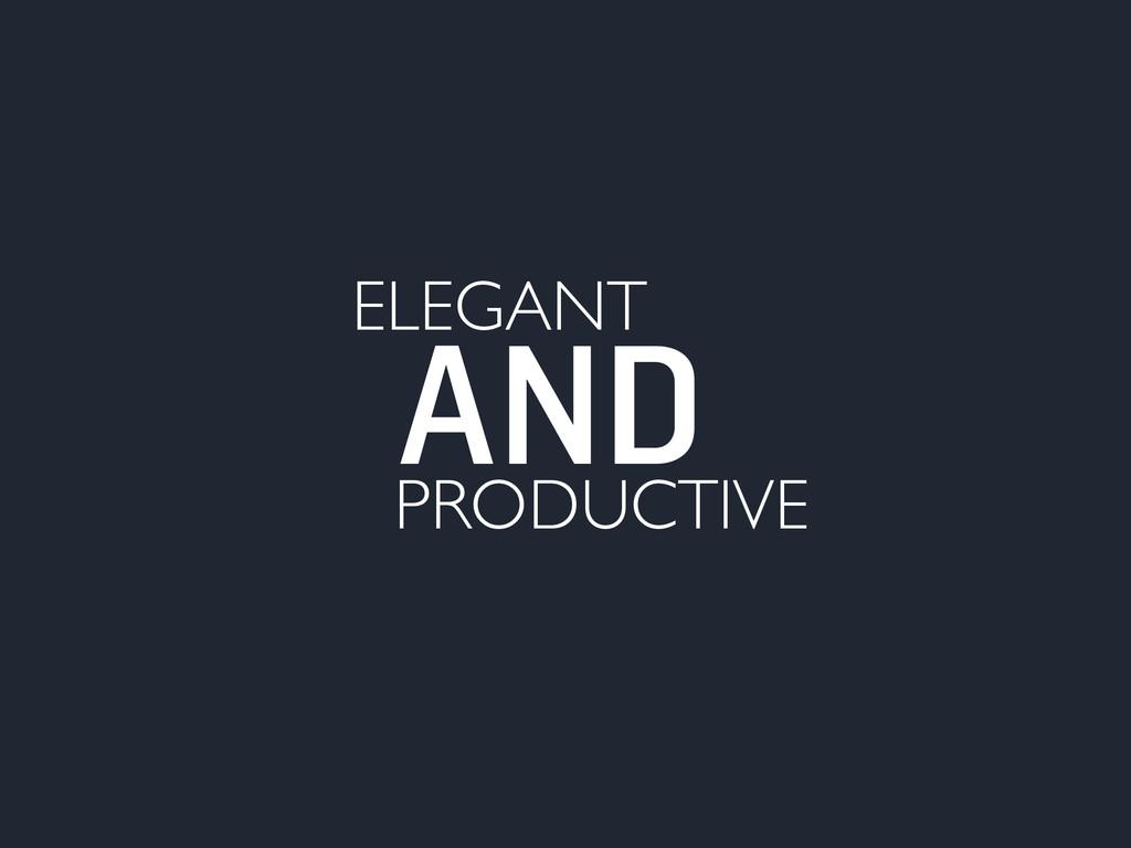 ELEGANT AND PRODUCTIVE