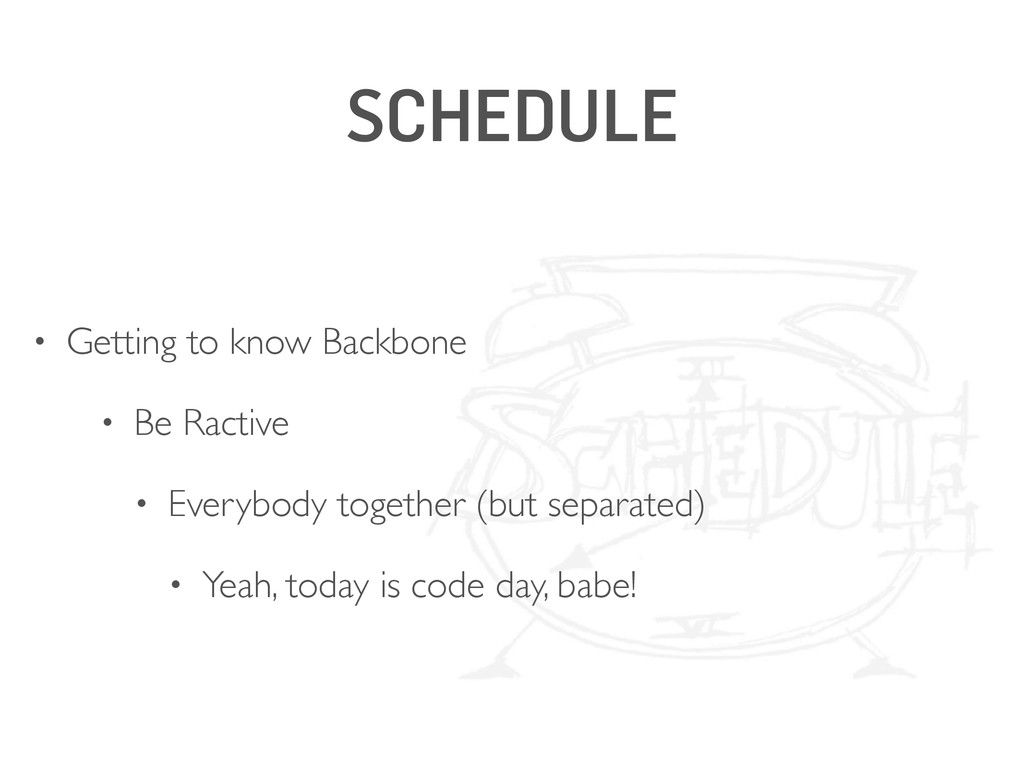SCHEDULE • Getting to know Backbone • Be Ractiv...