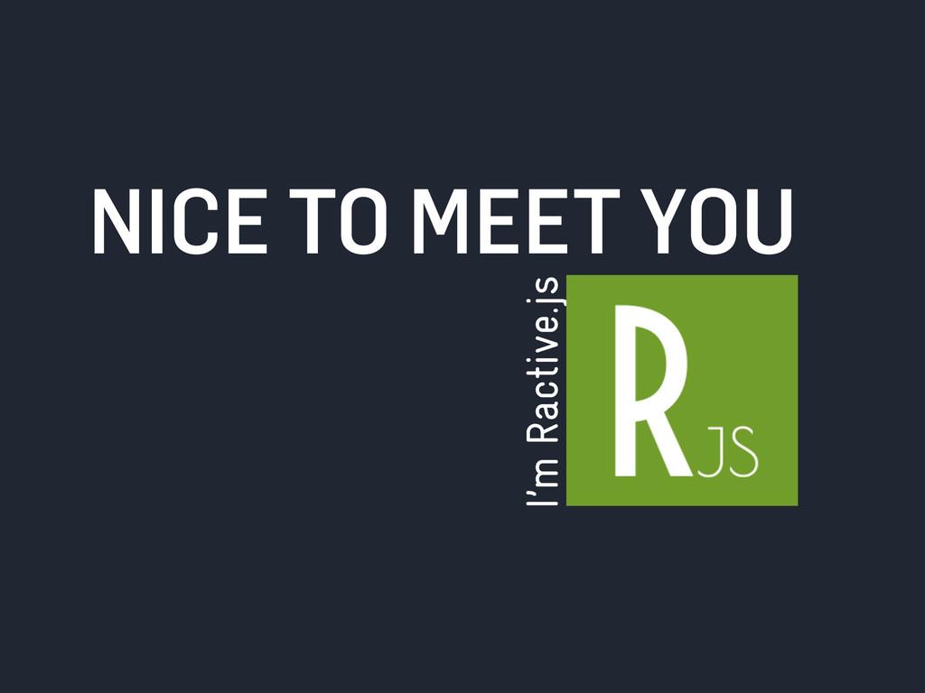 I'm Ractive.js NICE TO MEET YOU