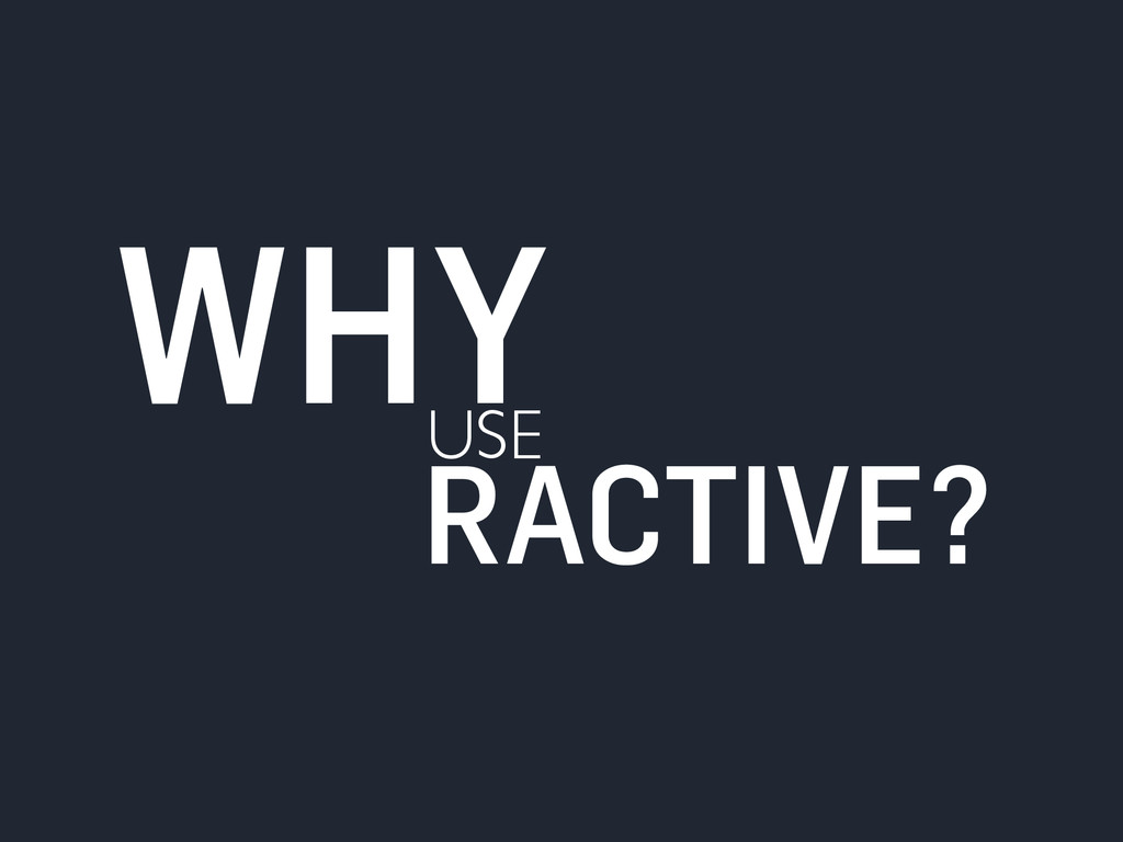 USE WHY RACTIVE?