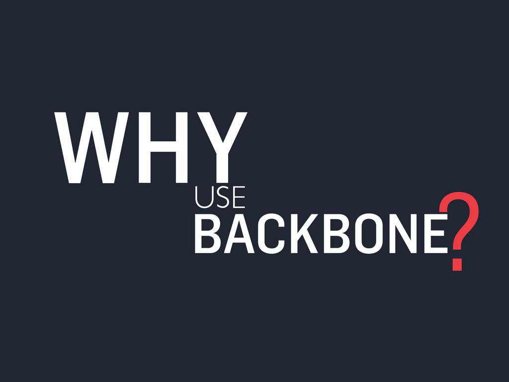USE WHY BACKBONE ?