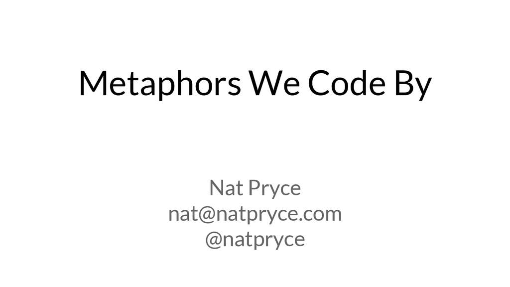 Metaphors We Code By Nat Pryce nat@natpryce.com...