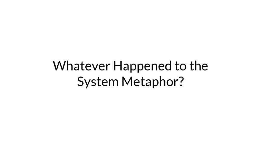 Whatever Happened to the System Metaphor?