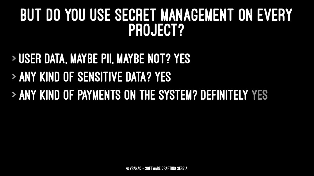BUT DO YOU USE SECRET MANAGEMENT ON EVERY PROJE...