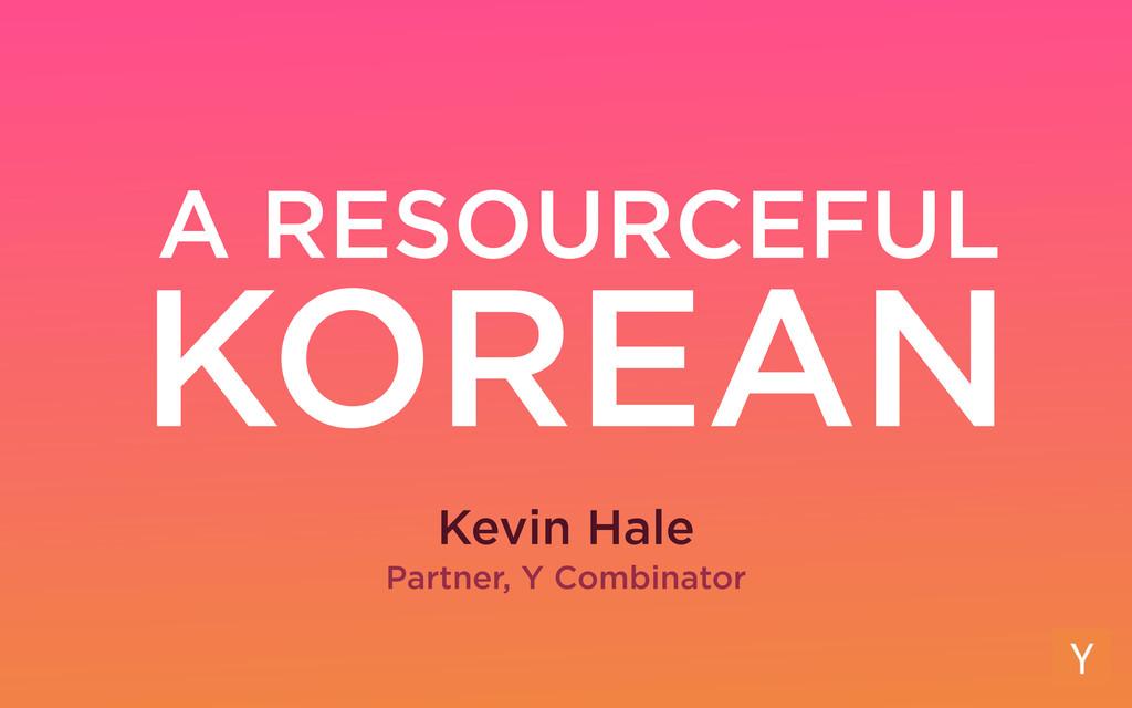 A RESOURCEFUL Kevin Hale Partner, Y Combinator ...