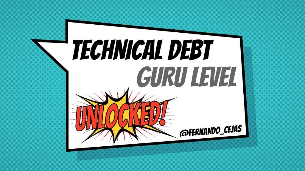 @fernando_cejas TECHNICAL DEBT GURU LEVEL