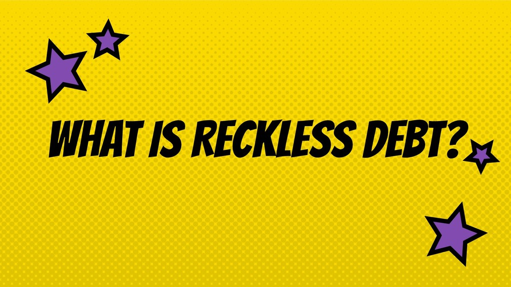 WHAT IS RECKLESS DEBT?