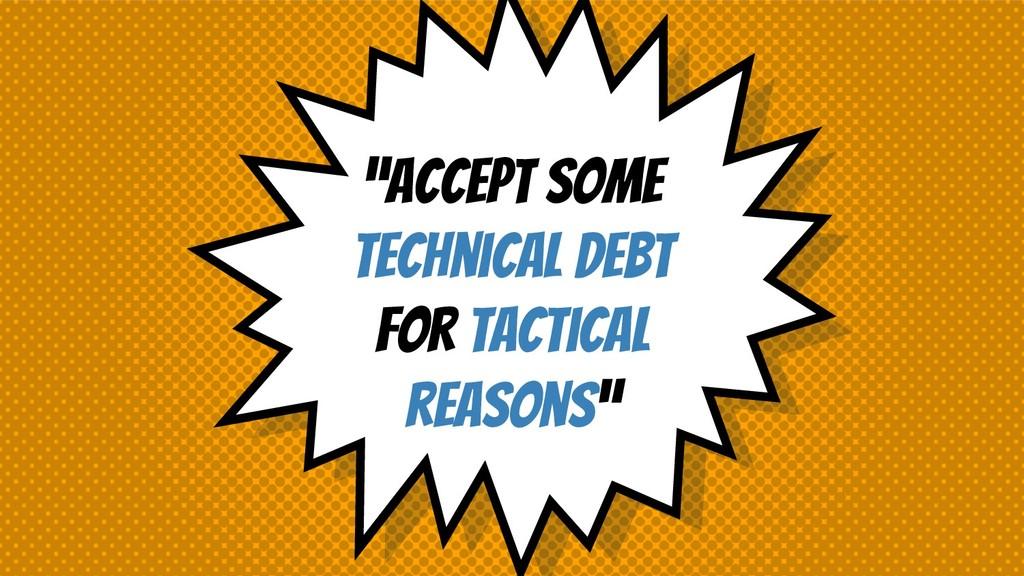 """Accept some technical debt for tactical reason..."