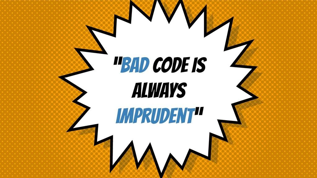 """BAD CODE IS ALWAYS imprudent"""