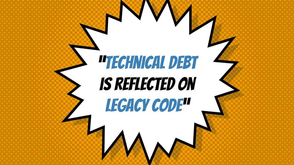 """""""TEchnical debt is reflected on legacy code"""""""