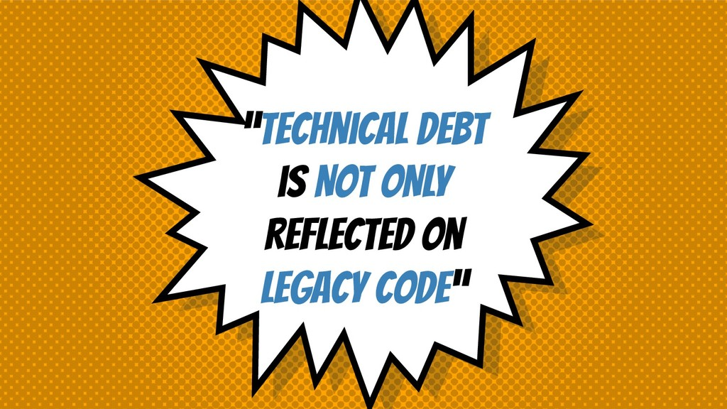 """""""TEchnical debt is NOT ONLY reflected on legacy..."""