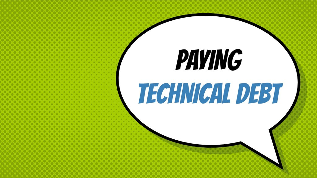 PAYING TECHNICAL DEBT